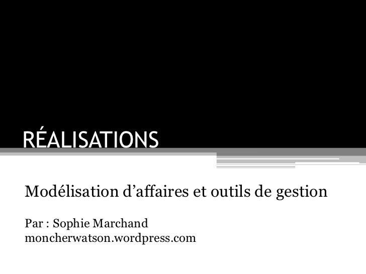 RÉALISATIONS<br />Modélisation d'affaires et outils de gestion<br />Par : Sophie Marchand<br />moncherwatson.wordpress.com...
