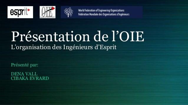 Présentation de l'OIEL'organisation des Ingénieurs d'EspritPrésenté par:DENA VALLCIBAKA EVRARD
