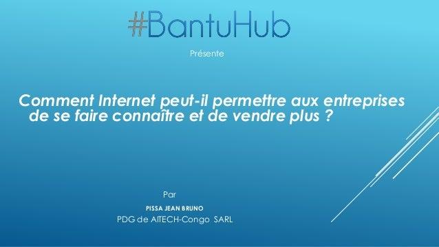 Comment Internet peut-il permettre aux entreprises de se faire connaître et de vendre plus ? PISSA JEAN BRUNO Présente PDG...