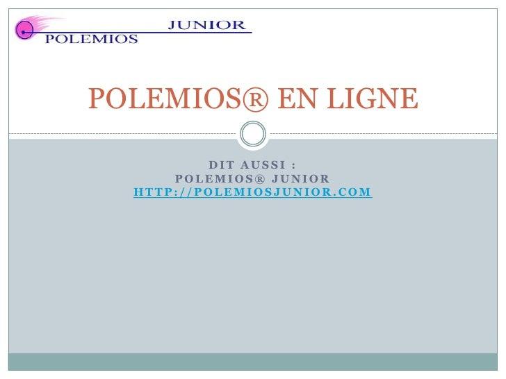 POLEMIOS® EN LIGNE          DIT AUSSI :      POLEMIOS® JUNIOR  HTTP://POLEMIOSJUNIOR.COM