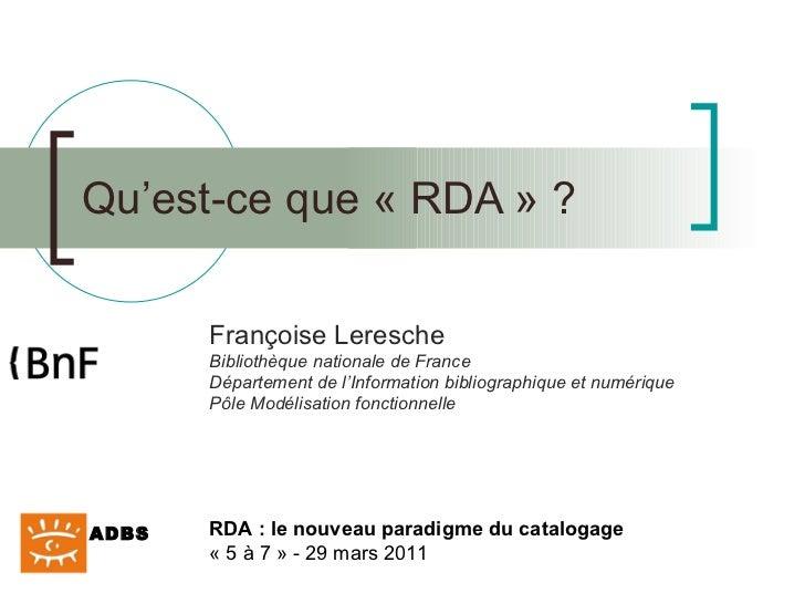 Qu'est-ce que « RDA » ? Françoise Leresche Bibliothèque nationale de France Département de l'Information bibliographique e...