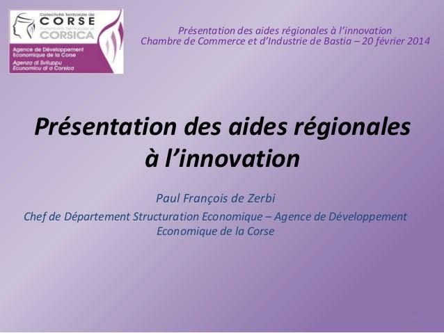Présentation des aides régionales à l'innovation Chambre de Commerce et d'Industrie de Bastia – 20 février 2014  Présentat...