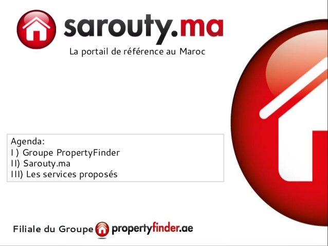 La portail de référence au Maroc Filiale du Groupe Agenda: I ) Groupe PropertyFinder II) Sarouty.ma III) Les services prop...
