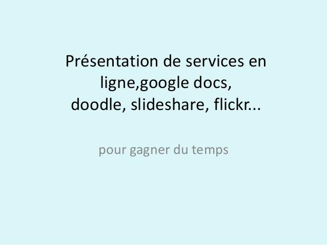 Présentation de services en    ligne,google docs, doodle, slideshare, flickr...    pour gagner du temps