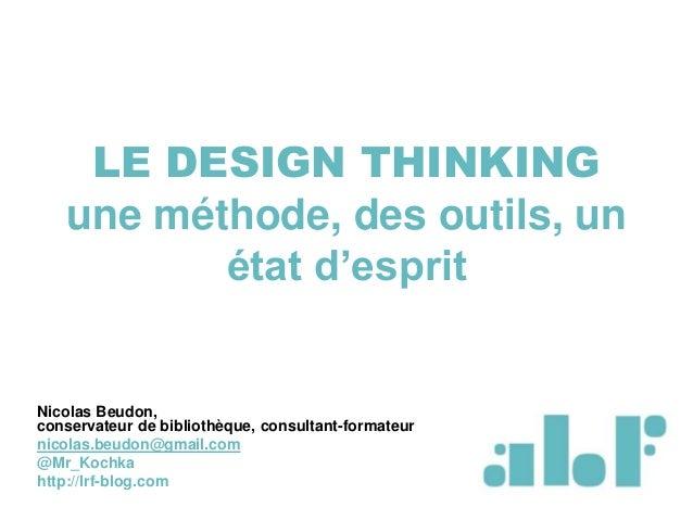 LE DESIGN THINKING une méthode, des outils, un état d'esprit Nicolas Beudon, conservateur de bibliothèque, consultant-form...