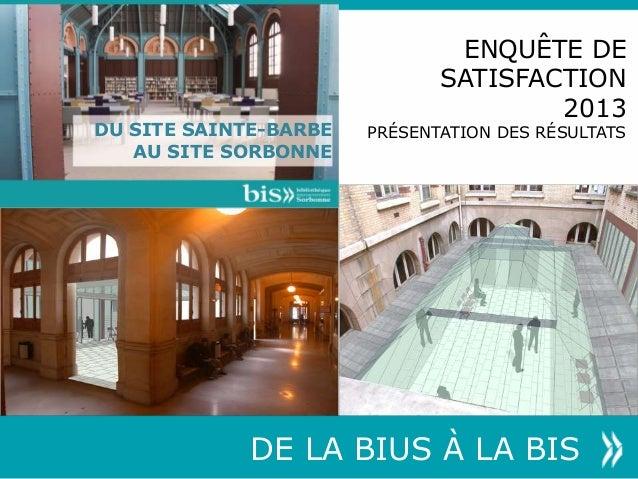 DU SITE SAINTE-BARBE AU SITE SORBONNE DE LA BIUS À LA BIS ENQUÊTE DE SATISFACTION 2013 PRÉSENTATION DES RÉSULTATS