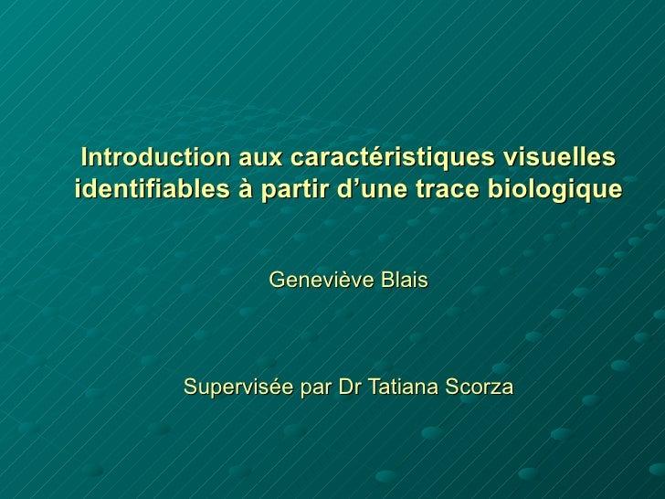 Introduction aux caractéristiques visuellesidentifiables à partir d'une trace biologique                Geneviève Blais   ...