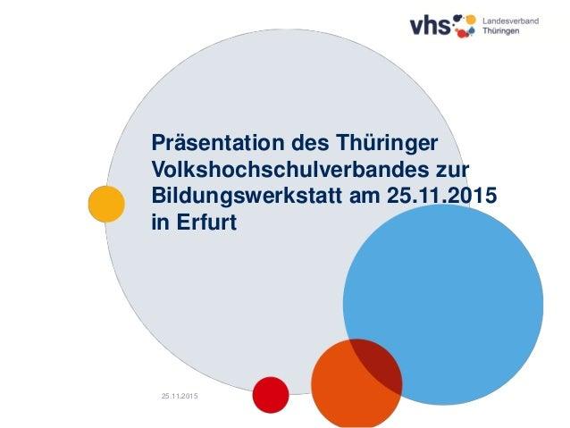 1 Präsentation des Thüringer Volkshochschulverbandes zur Bildungswerkstatt am 25.11.2015 in Erfurt 25.11.2015