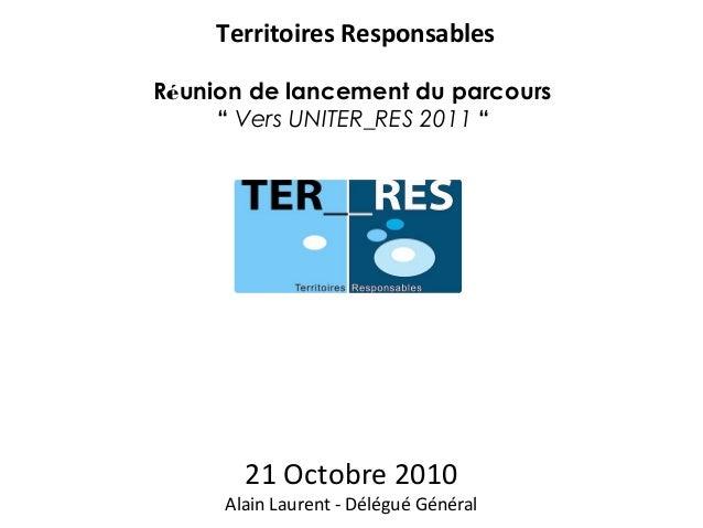 """21 Octobre 2010 Alain Laurent - Délégué Général Territoires Responsables Réunion de lancement du parcours """" Vers UNITER_RE..."""
