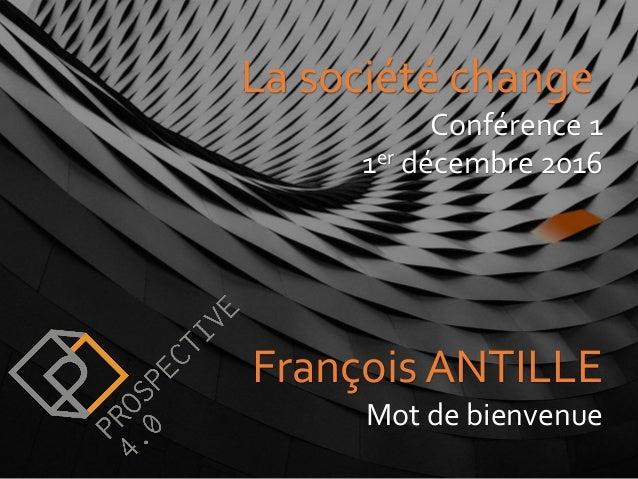 François ANTILLE Mot de bienvenue La société change Conférence 1 1er décembre 2016 La société change Conférence 1 1er déce...