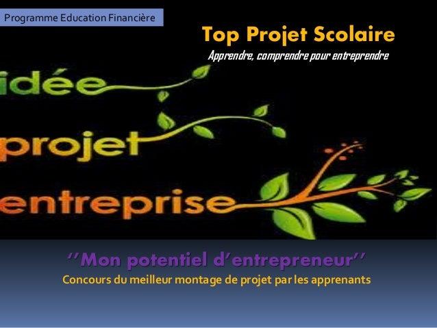 Programme Education Financière Top Projet Scolaire ''Mon potentiel d'entrepreneur'' Concours du meilleur montage de projet...