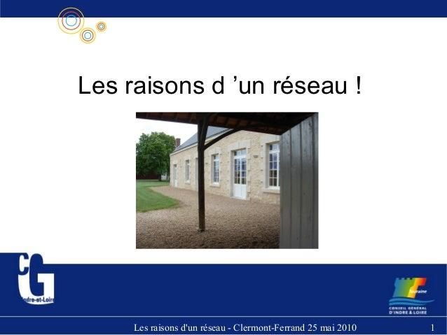 Les raisons d'un réseau - Clermont-Ferrand 25 mai 2010 1 Les raisons d 'un réseau !