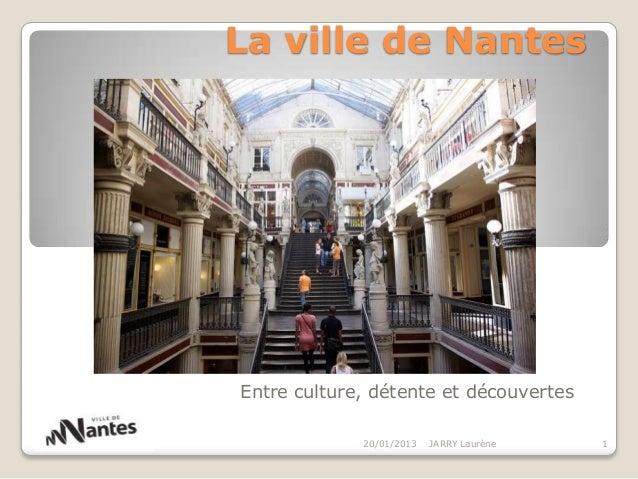 La ville de NantesEntre culture, détente et découvertes             20/01/2013   JARRY Laurène   1