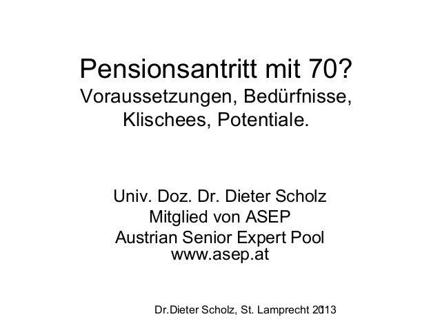 Pensionsantritt mit 70? Voraussetzungen, Bedürfnisse, Klischees, Potentiale.  Univ. Doz. Dr. Dieter Scholz Mitglied von AS...