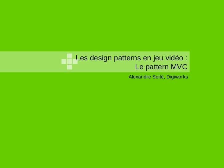 Les design patterns en jeu vidéo :                 Le pattern MVC                Alexandre Seité, Digiworks