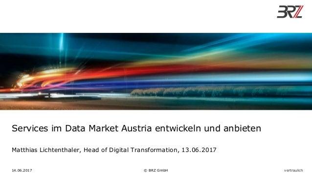Services im Data Market Austria entwickeln und anbieten Matthias Lichtenthaler, Head of Digital Transformation, 13.06.2017...