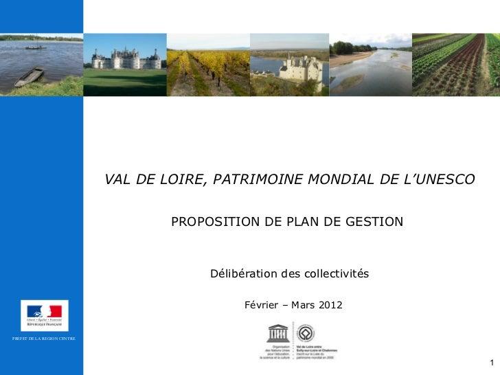 VAL DE LOIRE, PATRIMOINE MONDIAL DE L'UNESCO   PROPOSITION DE PLAN DE GESTION   Délibération des collectivités Février – M...
