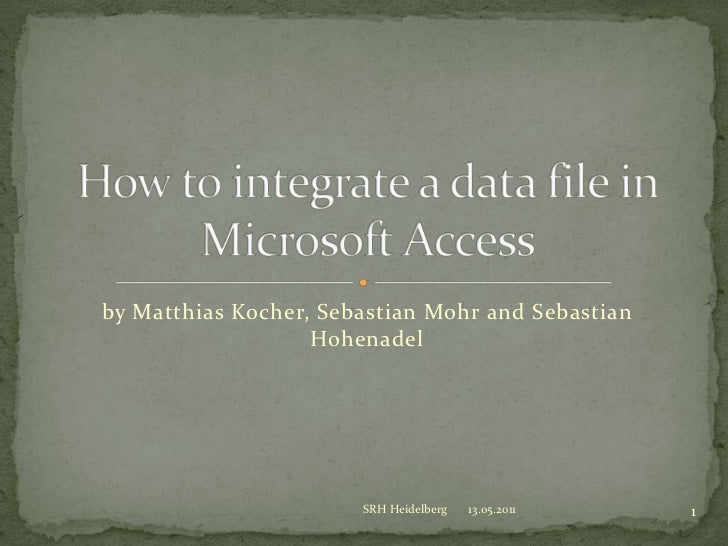 by Matthias Kocher, Sebastian Mohr and Sebastian Hohenadel<br />Howtointegrate a datafile in Microsoft Access<br />13.05.2...