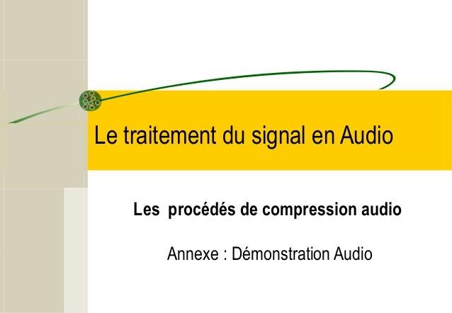 Le traitement du signal en Audio Les procédés de compression audio Annexe : Démonstration Audio