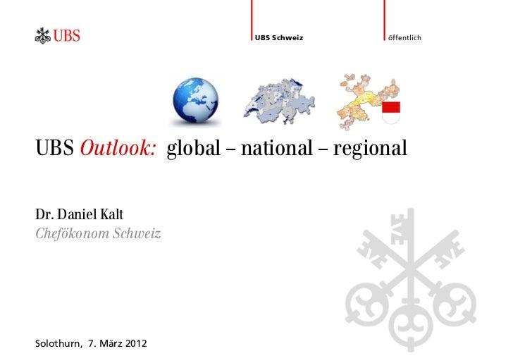 UBS Schweiz   öffentlichUBS Outlook: global – national – regionalDr. Daniel KaltChefökonom SchweizSolothurn, 7. März 2012