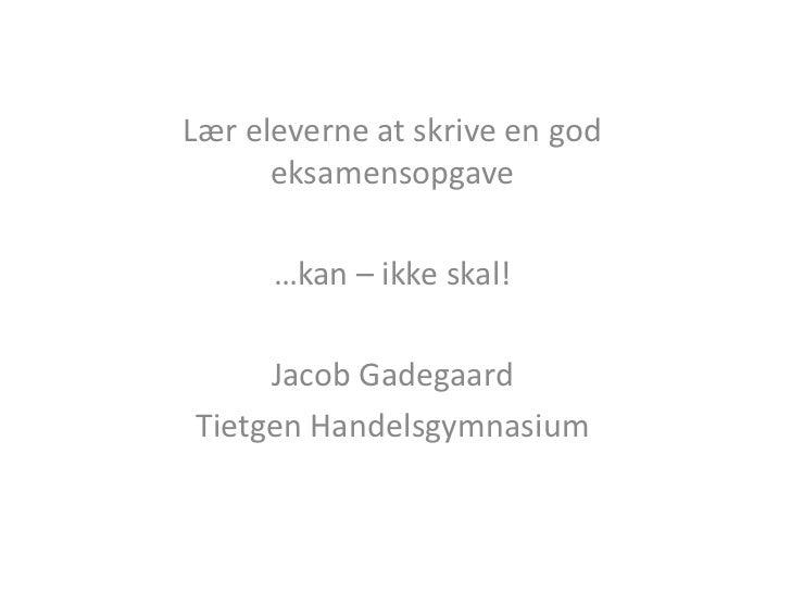 Lær eleverne at skrive en god      eksamensopgave      …kan – ikke skal!     Jacob GadegaardTietgen Handelsgymnasium