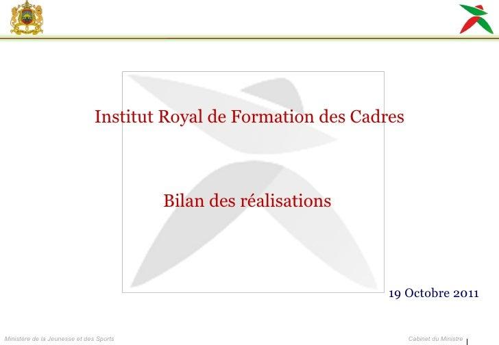 Institut Royal de Formation des Cadres Bilan des réalisations  19 Octobre 2011