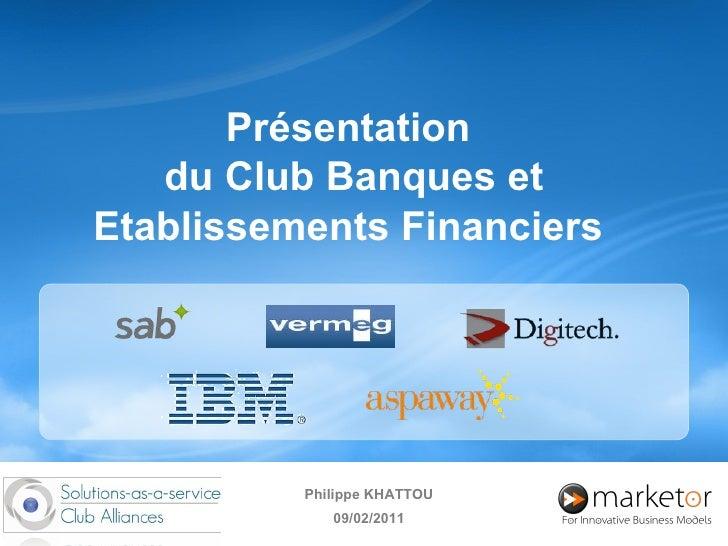 Présentation  du Club Banques et Etablissements Financiers  Philippe KHATTOU 09/02/2011