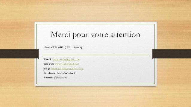 Merci pour votre attention Nouha BELAID (IPSI - Tunisie) Email: belaid.nouha@gmail.com Site web: www.nouhabelaid.com Blog:...