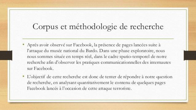 Corpus et méthodologie de recherche • Après avoir observé sur Facebook, la présence de pages lancées suite à l'attaque du ...