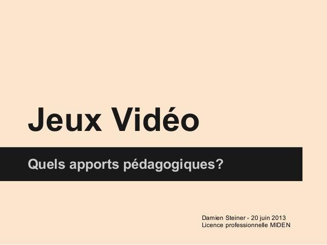Jeux VidéoQuels apports pédagogiques?Damien Steiner - 20 juin 2013Licence professionnelle MIDEN
