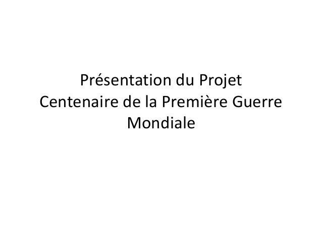 Présentation du Projet Centenaire de la Première Guerre Mondiale
