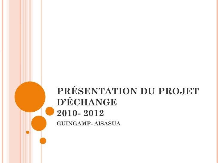 PRÉSENTATION DU PROJET D'ÉCHANGE 2010- 2012 GUINGAMP- AlSASUA