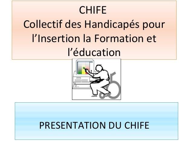 CHIFE Collectif des Handicapés pour l'Insertion la Formation et l'éducation PRESENTATION DU CHIFE