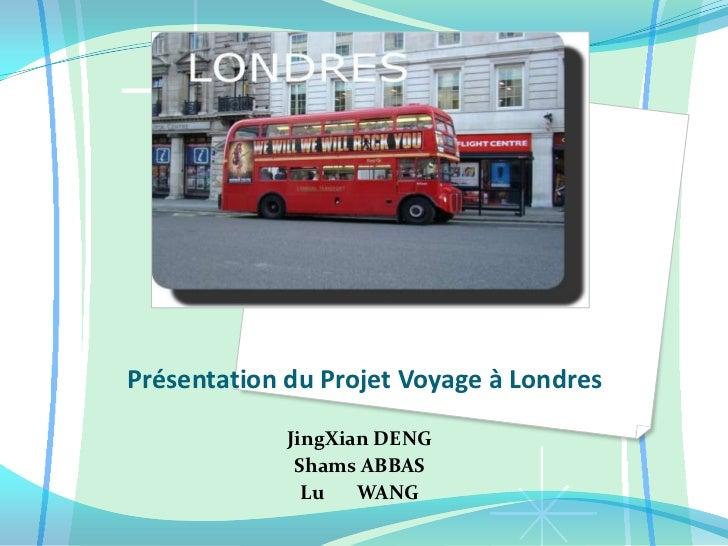 Présentation du Projet Voyage à Londres<br />JingXian DENG <br />Shams ABBAS<br />Lu       WANG<br />