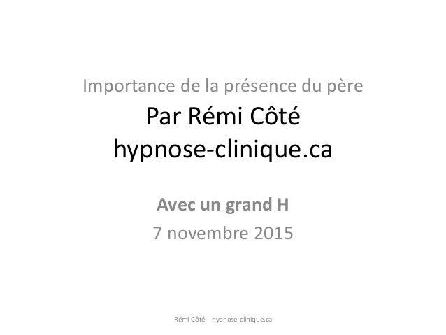 Importance de la présence du père Par Rémi Côté hypnose-clinique.ca Avec un grand H 7 novembre 2015 Rémi Côté hypnose-clin...