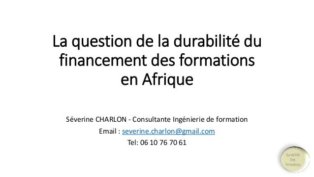 La question de la durabilité du  financement des formations  en Afrique  Séverine CHARLON - Consultante Ingénierie de form...