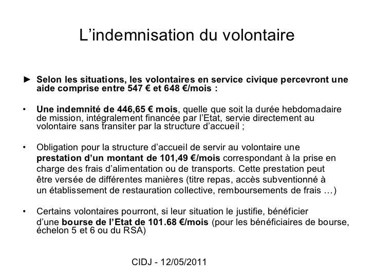 L'indemnisation du volontaire <ul><li>► Selon les situations, les volontaires en service civique percevront une aide compr...