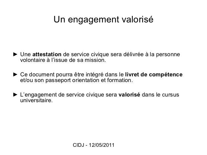 Un engagement valorisé <ul><li>► Une  attestation  de service civique sera délivrée à la personne volontaire à l'issue de ...