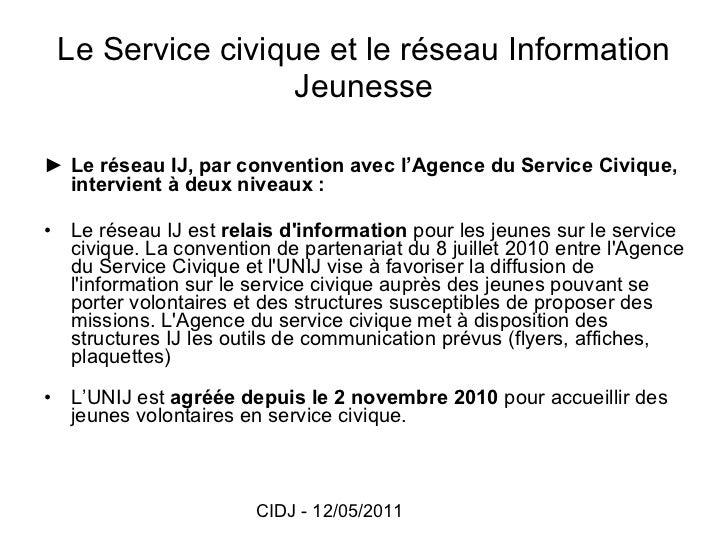 Le Service civique et le réseau Information Jeunesse <ul><li>► Le réseau IJ, par convention avec l'Agence du Service Civiq...