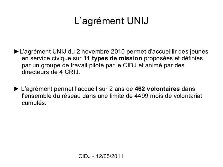 L'agrément UNIJ <ul><li>► L'agrément UNIJ du 2 novembre 2010 permet d'accueillir des jeunes en service civique sur  11 typ...