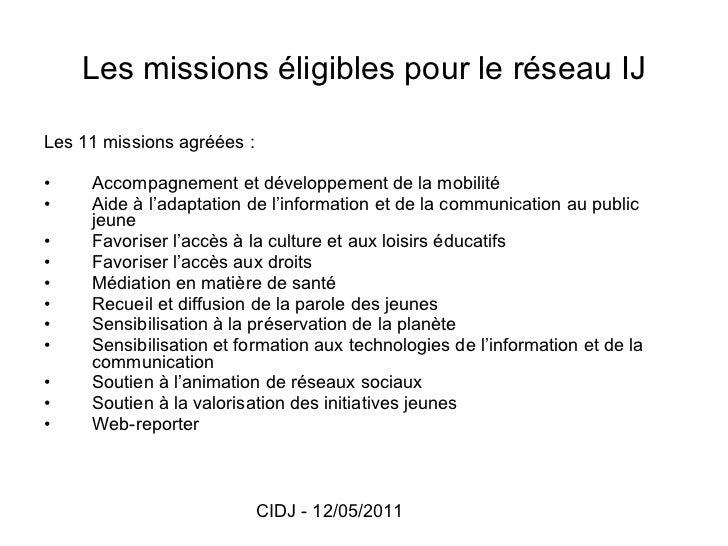 Les missions éligibles pour le réseau IJ <ul><li>Les 11 missions agréées : </li></ul><ul><li>Accompagnement et développeme...