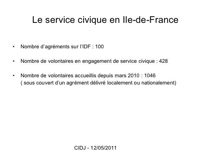 Le service civique en Ile-de-France <ul><li>Nombre d'agréments sur l'IDF: 100 </li></ul><ul><li>Nombre de volontaires en ...