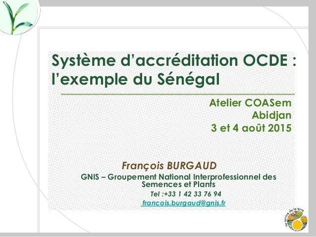 Système d'accréditation OCDE : l'exemple du Sénégal Atelier COASem Abidjan 3 et 4 août 2015 François BURGAUD GNIS – Groupe...