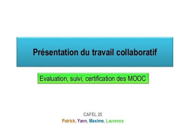 Présentation du travail collaboratif CAFEL 25 Patrick, Yann, Maxime, Laurence Evaluation, suivi, certification des MOOC