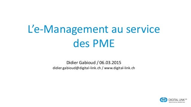 L'e-Management au service des PME Didier Gabioud / 06.03.2015 didier.gabioud@digital-link.ch / www.digital-link.ch