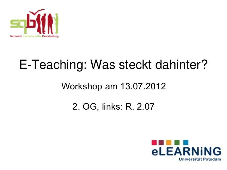 E-Teaching: Was steckt dahinter?       Workshop am 13.07.2012         2. OG, links: R. 2.07