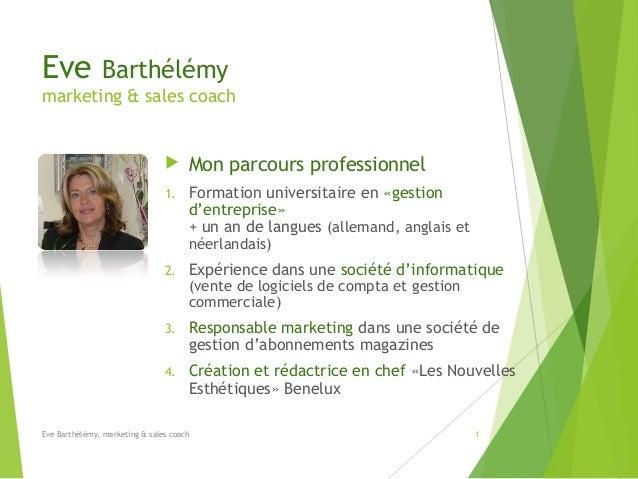Eve  Barthélémy  marketing & sales coach    Mon parcours professionnel  1.  Formation universitaire en «gestion d'entrepr...