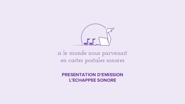PRESENTATION D'EMISSION L'ECHAPPEE SONORE si le monde nous parvenait en cartes postales sonores