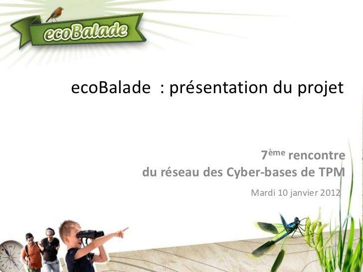ecoBalade : présentation du projet                           7ème rencontre        du réseau des Cyber-bases de TPM       ...