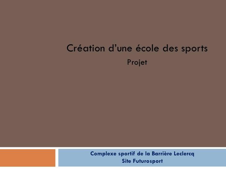 Création d'une école des sports                   Projet     Complexe sportif de la Barrière Leclercq               Site F...